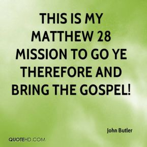 This is my Matthew 28 mission to go ye therefore and bring the gospel!