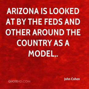 John Cohen  - Arizona is looked at by the feds and other around the country as a model.