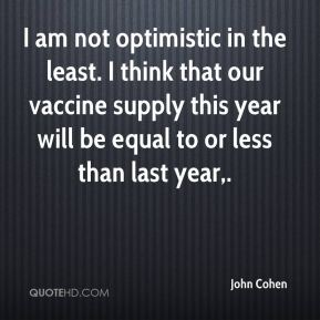 John Cohen  - I am not optimistic in the least. I think that our vaccine supply this year will be equal to or less than last year.