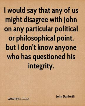 I would say that any of us might disagree with John on any particular political or philosophical point, but I don't know anyone who has questioned his integrity.