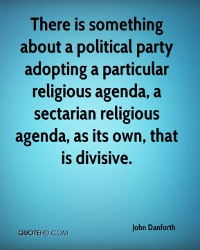 There is something about a political party adopting a particular religious agenda, a sectarian religious agenda, as its own, that is divisive.