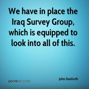 We have in place the Iraq Survey Group, which is equipped to look into all of this.