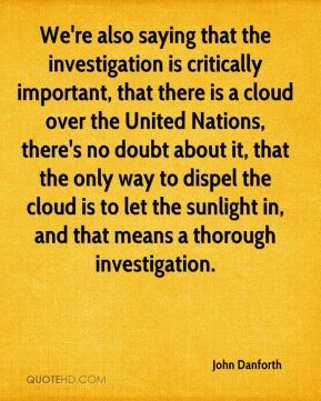 We're also saying that the investigation is critically important, that there is a cloud over the United Nations, there's no doubt about it, that the only way to dispel the cloud is to let the sunlight in, and that means a thorough investigation.