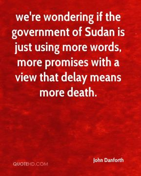 we're wondering if the government of Sudan is just using more words, more promises with a view that delay means more death.