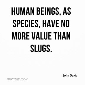 John Davis  - Human beings, as species, have no more value than slugs.