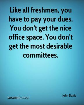 Like all freshmen, you have to pay your dues. You don't get the nice office space. You don't get the most desirable committees.