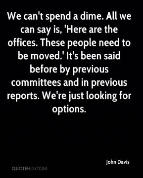 We can't spend a dime. All we can say is, 'Here are the offices. These people need to be moved.' It's been said before by previous committees and in previous reports. We're just looking for options.