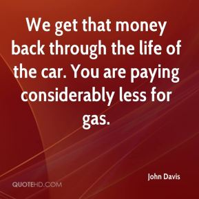 We get that money back through the life of the car. You are paying considerably less for gas.