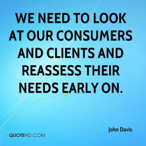 We need to look at our consumers and clients and reassess their needs early on.