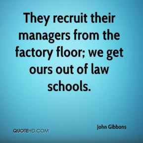 John Gibbons  - They recruit their managers from the factory floor; we get ours out of law schools.