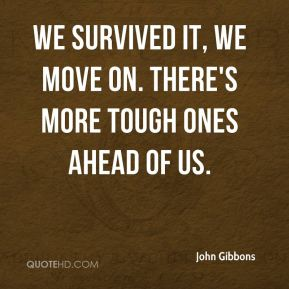 John Gibbons  - We survived it, we move on. There's more tough ones ahead of us.