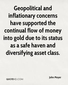 John Meyer  - Geopolitical and inflationary concerns have supported the continual flow of money into gold due to its status as a safe haven and diversifying asset class.