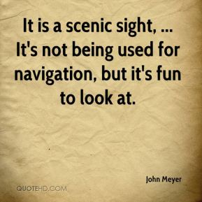 John Meyer  - It is a scenic sight, ... It's not being used for navigation, but it's fun to look at.