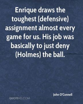 John O'Connell  - Enrique draws the toughest (defensive) assignment almost every game for us. His job was basically to just deny (Holmes) the ball.