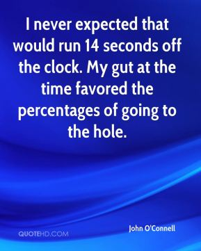 John O'Connell  - I never expected that would run 14 seconds off the clock. My gut at the time favored the percentages of going to the hole.