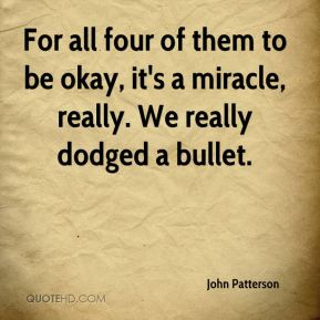 John Patterson  - For all four of them to be okay, it's a miracle, really. We really dodged a bullet.