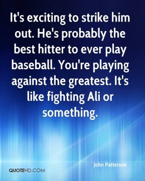 John Patterson  - It's exciting to strike him out. He's probably the best hitter to ever play baseball. You're playing against the greatest. It's like fighting Ali or something.