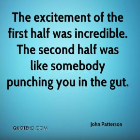John Patterson  - The excitement of the first half was incredible. The second half was like somebody punching you in the gut.