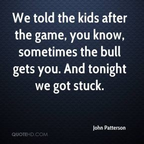 John Patterson  - We told the kids after the game, you know, sometimes the bull gets you. And tonight we got stuck.