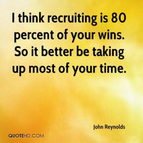 John Reynolds  - I think recruiting is 80 percent of your wins. So it better be taking up most of your time.