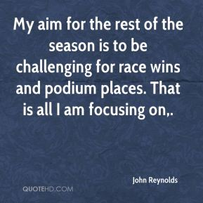 John Reynolds  - My aim for the rest of the season is to be challenging for race wins and podium places. That is all I am focusing on.