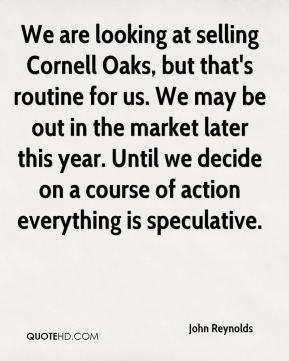 John Reynolds  - We are looking at selling Cornell Oaks, but that's routine for us. We may be out in the market later this year. Until we decide on a course of action everything is speculative.