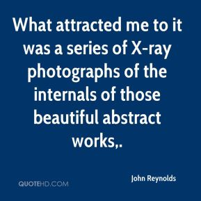 John Reynolds  - What attracted me to it was a series of X-ray photographs of the internals of those beautiful abstract works.