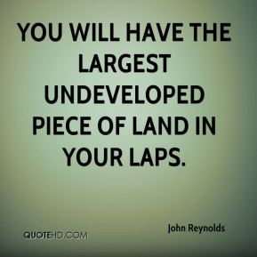 John Reynolds  - you will have the largest undeveloped piece of land in your laps.