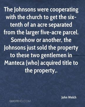 The Johnsons were cooperating with the church to get the six-tenth of an acre separated from the larger five-acre parcel. Somehow or another, the Johnsons just sold the property to these two gentlemen in Manteca (who) acquired title to the property.