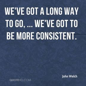 We've got a long way to go, ... We've got to be more consistent.