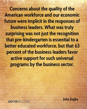 Concerns about the quality of the American workforce and our economic future were implicit in the responses of business leaders. What was truly surprising was not just the recognition that pre-kindergarten is essential to a better educated workforce, but that 63 percent of the business leaders favor active support for such universal programs by the business sector.