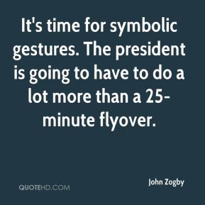 It's time for symbolic gestures. The president is going to have to do a lot more than a 25-minute flyover.