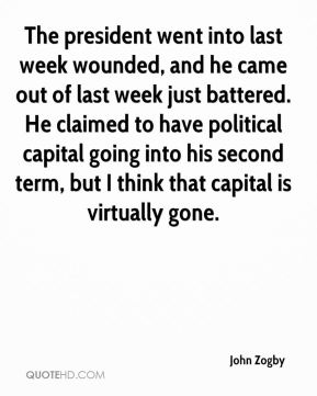 John Zogby  - The president went into last week wounded, and he came out of last week just battered. He claimed to have political capital going into his second term, but I think that capital is virtually gone.