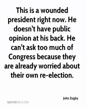 This is a wounded president right now. He doesn't have public opinion at his back. He can't ask too much of Congress because they are already worried about their own re-election.