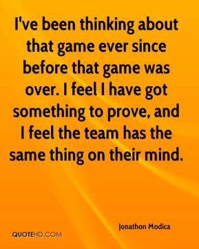 I've been thinking about that game ever since before that game was over. I feel I have got something to prove, and I feel the team has the same thing on their mind.