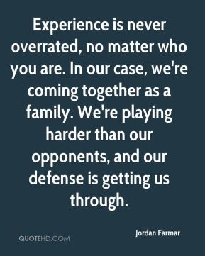 Experience is never overrated, no matter who you are. In our case, we're coming together as a family. We're playing harder than our opponents, and our defense is getting us through.
