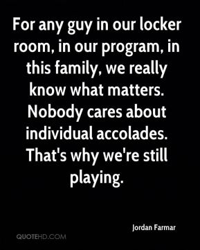 Jordan Farmar  - For any guy in our locker room, in our program, in this family, we really know what matters. Nobody cares about individual accolades. That's why we're still playing.