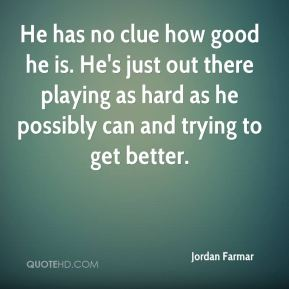 He has no clue how good he is. He's just out there playing as hard as he possibly can and trying to get better.