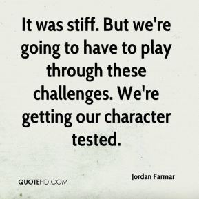 It was stiff. But we're going to have to play through these challenges. We're getting our character tested.