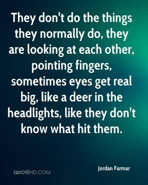 They don't do the things they normally do, they are looking at each other, pointing fingers, sometimes eyes get real big, like a deer in the headlights, like they don't know what hit them.