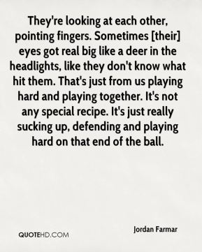 Jordan Farmar  - They're looking at each other, pointing fingers. Sometimes [their] eyes got real big like a deer in the headlights, like they don't know what hit them. That's just from us playing hard and playing together. It's not any special recipe. It's just really sucking up, defending and playing hard on that end of the ball.