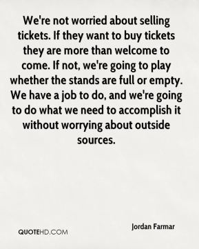 We're not worried about selling tickets. If they want to buy tickets they are more than welcome to come. If not, we're going to play whether the stands are full or empty. We have a job to do, and we're going to do what we need to accomplish it without worrying about outside sources.