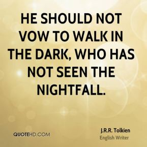 J.R.R. Tolkien - He should not vow to walk in the dark, who has not seen the nightfall.