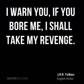 J.R.R. Tolkien - I warn you, if you bore me, I shall take my revenge.