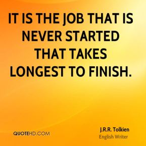 J.R.R. Tolkien - It is the job that is never started that takes longest to finish.