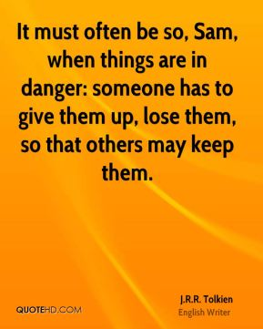 J.R.R. Tolkien - It must often be so, Sam, when things are in danger: someone has to give them up, lose them, so that others may keep them.