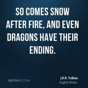 J.R.R. Tolkien - So comes snow after fire, and even dragons have their ending.