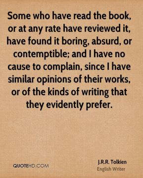J.R.R. Tolkien - Some who have read the book, or at any rate have reviewed it, have found it boring, absurd, or contemptible; and I have no cause to complain, since I have similar opinions of their works, or of the kinds of writing that they evidently prefer.