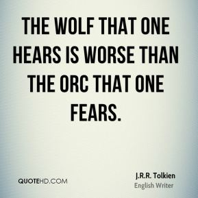 J.R.R. Tolkien - The wolf that one hears is worse than the orc that one fears.