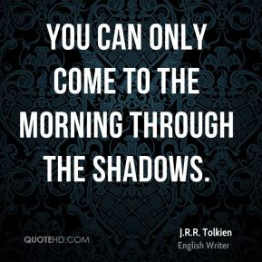 J.R.R. Tolkien - You can only come to the morning through the shadows.